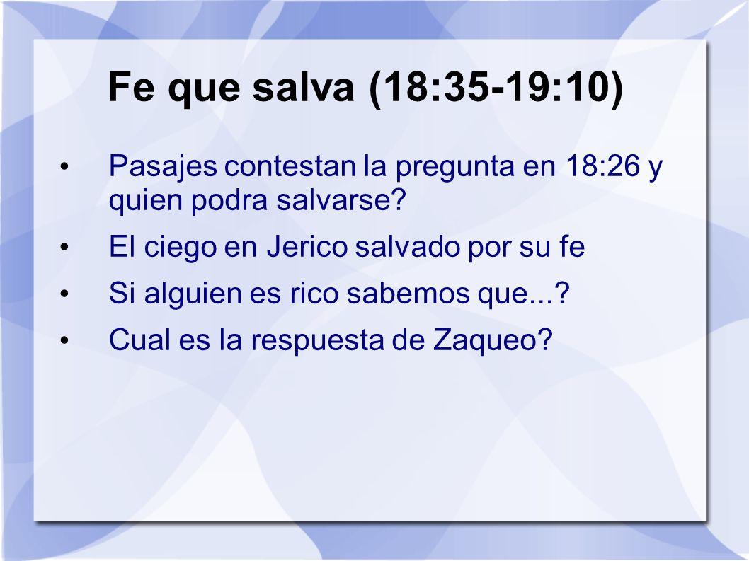 Fe que salva (18:35-19:10) Pasajes contestan la pregunta en 18:26 y quien podra salvarse? El ciego en Jerico salvado por su fe Si alguien es rico sabe