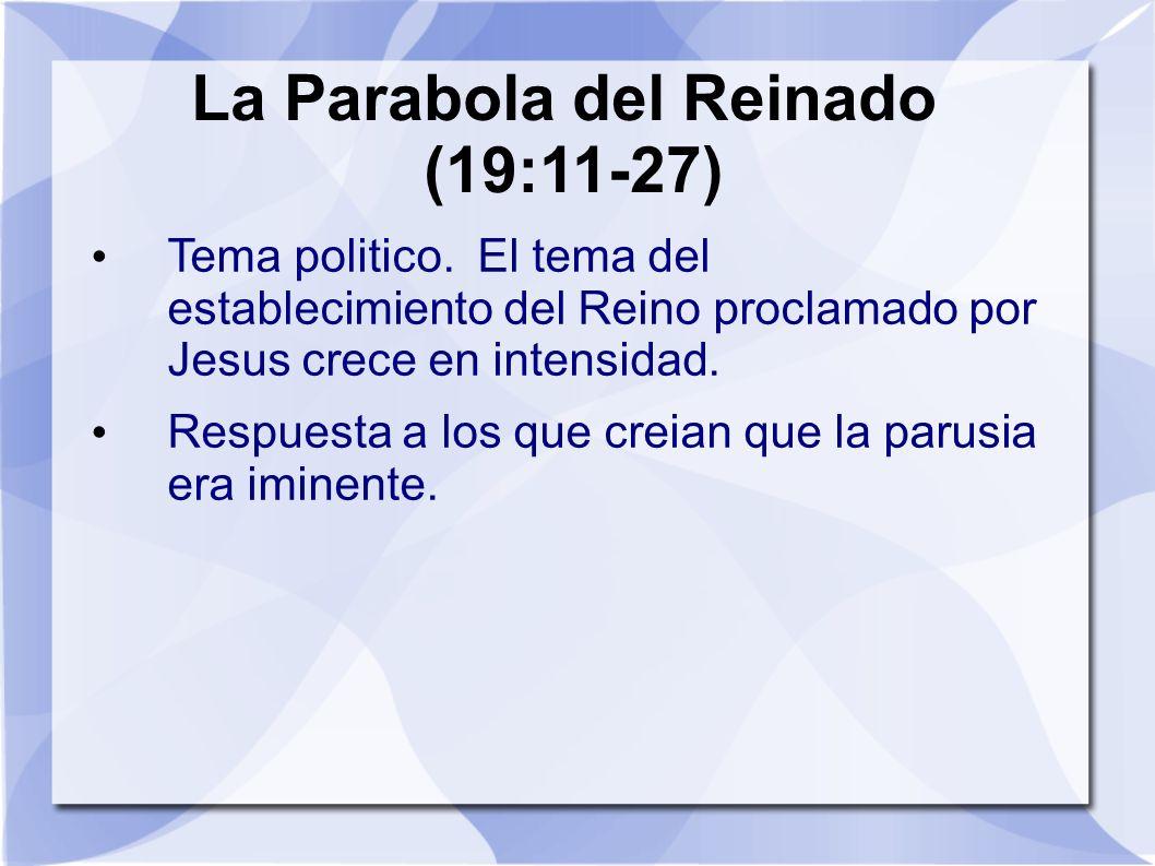La Parabola del Reinado (19:11-27) Tema politico. El tema del establecimiento del Reino proclamado por Jesus crece en intensidad. Respuesta a los que