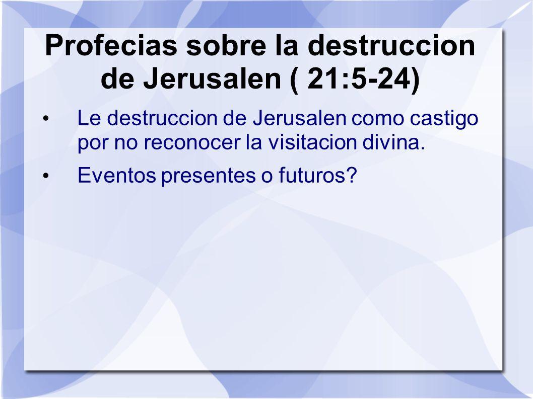 Profecias sobre la destruccion de Jerusalen ( 21:5-24) Le destruccion de Jerusalen como castigo por no reconocer la visitacion divina. Eventos present