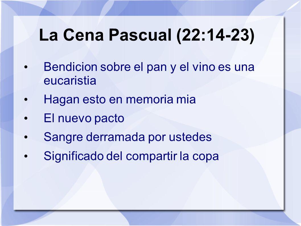 La Cena Pascual (22:14-23) Bendicion sobre el pan y el vino es una eucaristia Hagan esto en memoria mia El nuevo pacto Sangre derramada por ustedes Si