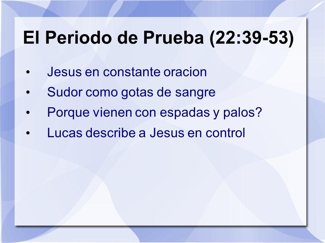 El Periodo de Prueba (22:39-53) Jesus en constante oracion Sudor como gotas de sangre Porque vienen con espadas y palos? Lucas describe a Jesus en con