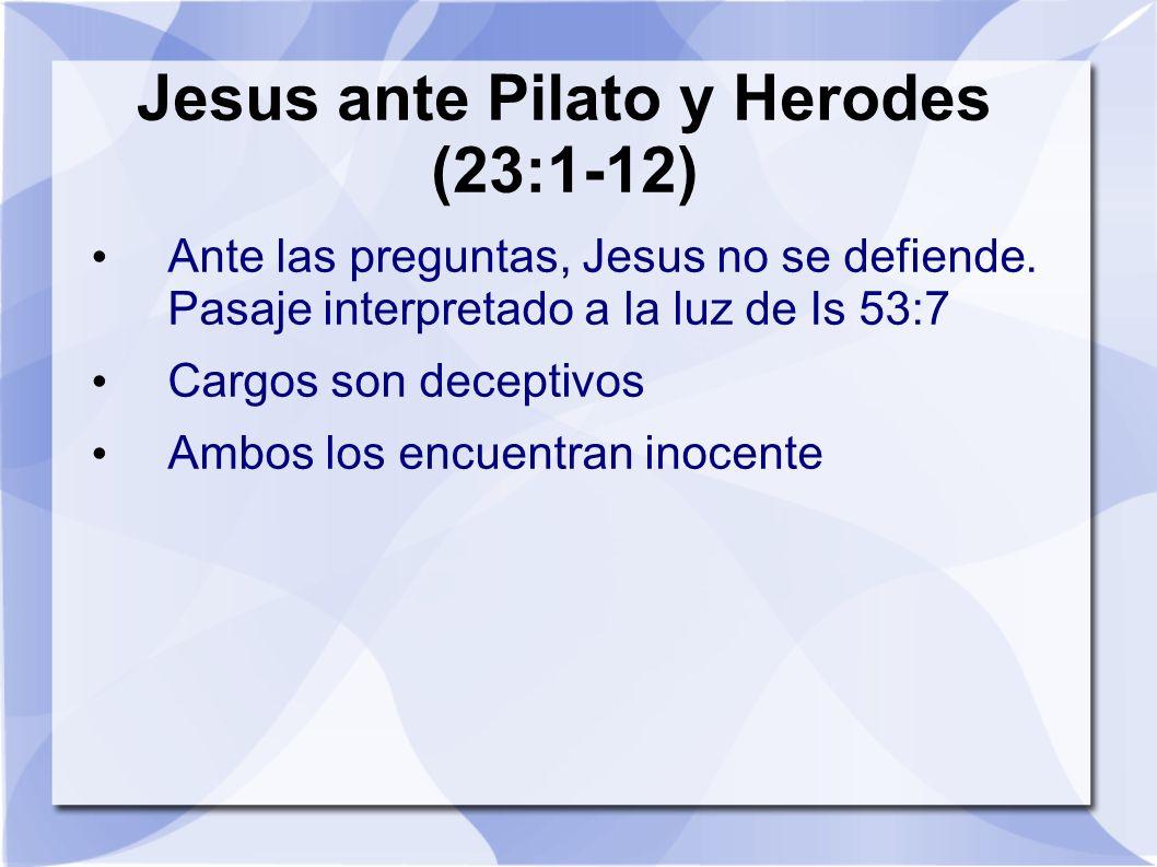 Jesus ante Pilato y Herodes (23:1-12) Ante las preguntas, Jesus no se defiende. Pasaje interpretado a la luz de Is 53:7 Cargos son deceptivos Ambos lo