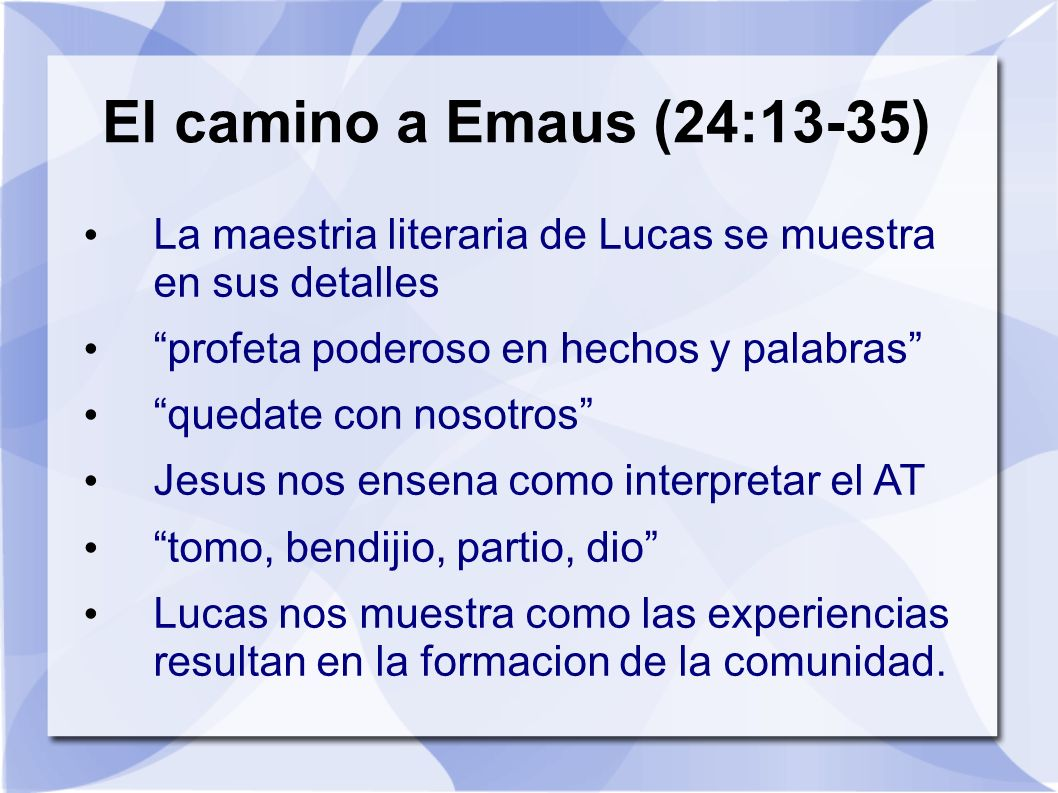 El camino a Emaus (24:13-35) La maestria literaria de Lucas se muestra en sus detalles profeta poderoso en hechos y palabras quedate con nosotros Jesu