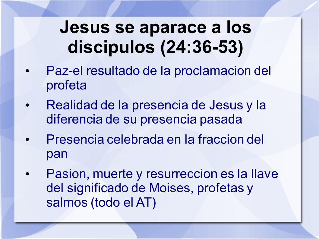 Jesus se aparace a los discipulos (24:36-53) Paz-el resultado de la proclamacion del profeta Realidad de la presencia de Jesus y la diferencia de su p