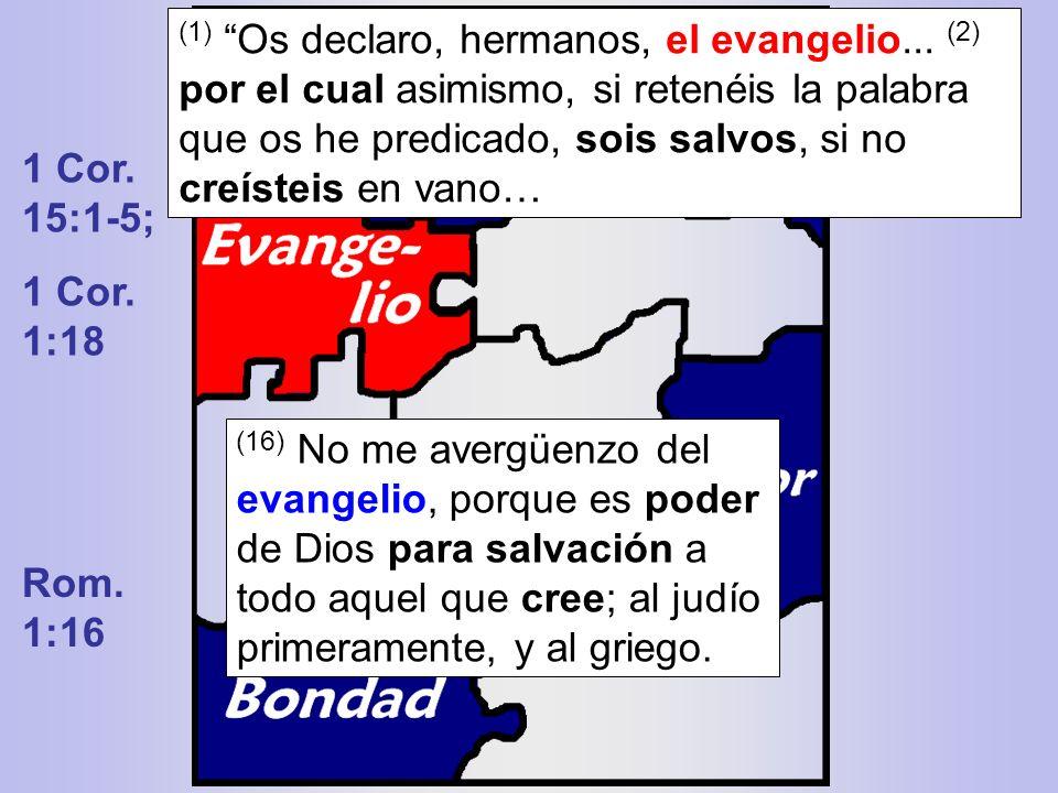 1 Cor. 15:1-5; 1 Cor. 1:18 (16) No me avergüenzo del evangelio, porque es poder de Dios para salvación a todo aquel que cree; al judío primeramente, y