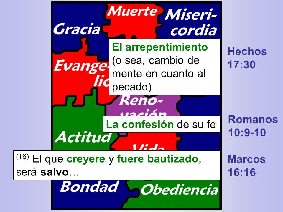 Marcos 16:16 El arrepentimiento (o sea, cambio de mente en cuanto al pecado) La confesión de su fe Hechos 17:30 Romanos 10:9-10 (16) El que creyere y