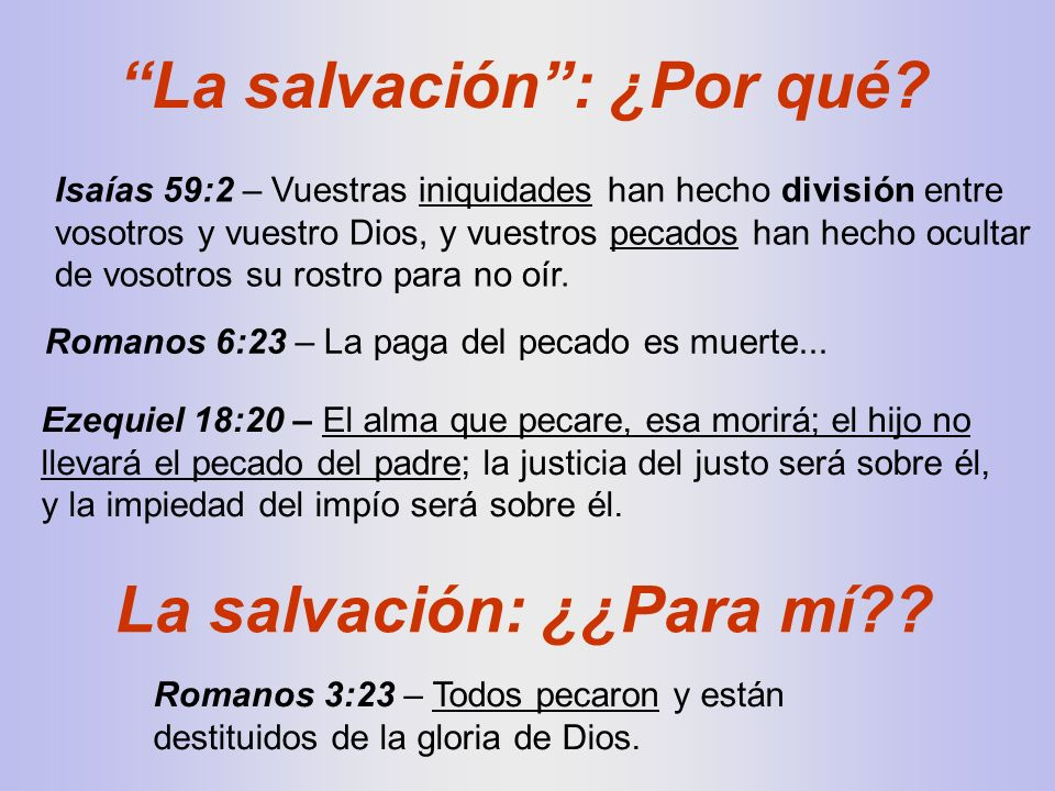 Romanos 6:23 – La paga del pecado es muerte... Isaías 59:2 – Vuestras iniquidades han hecho división entre vosotros y vuestro Dios, y vuestros pecados