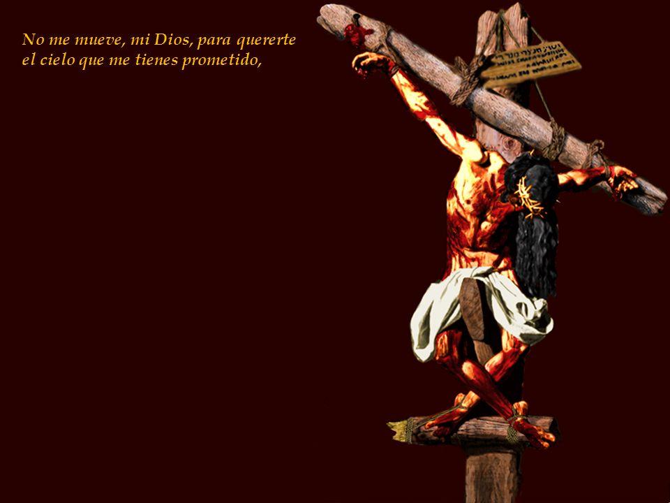 No me mueve, mi Dios, para quererte el cielo que me tienes prometido, ni me mueve el infierno tan temido