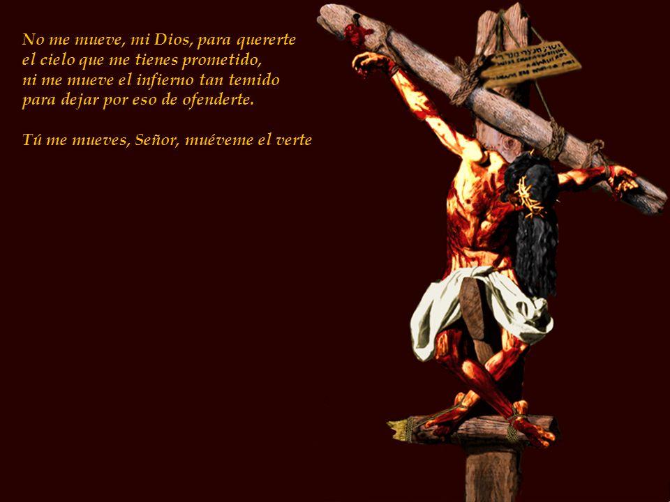 No me mueve, mi Dios, para quererte el cielo que me tienes prometido, ni me mueve el infierno tan temido para dejar por eso de ofenderte. Tú me mueves