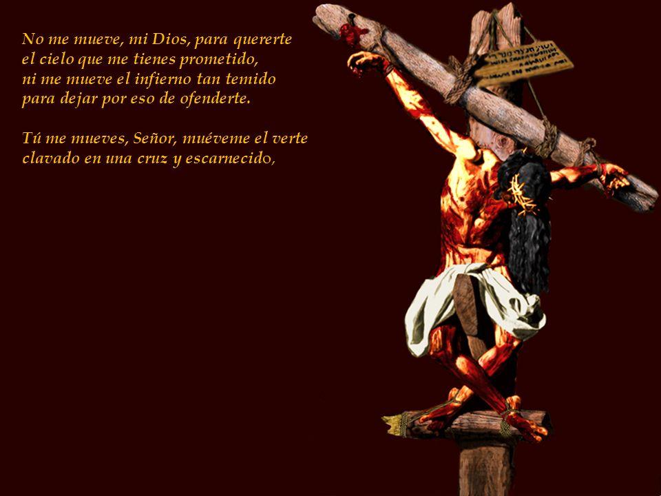 No me mueve, mi Dios, para quererte el cielo que me tienes prometido, ni me mueve el infierno tan temido para dejar por eso de ofenderte.