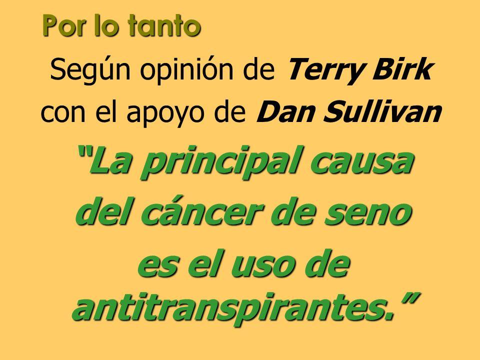 Por lo tanto Según opinión de Terry Birk con el apoyo de Dan Sullivan La principal causa del cáncer de seno es el uso de antitranspirantes.