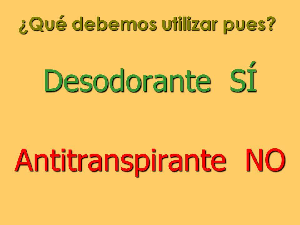 ¿Qué debemos utilizar pues? Desodorante SÍ Antitranspirante NO