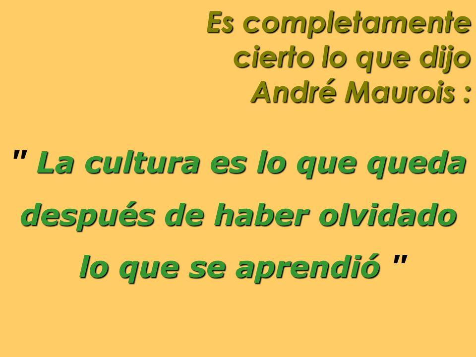 Es completamente cierto lo que dijo André Maurois : La cultura es lo que queda