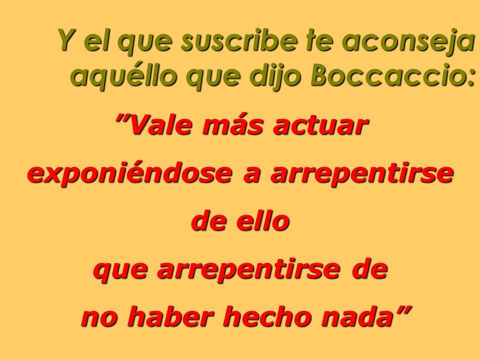 Y el que suscribe te aconseja aquéllo que dijo Boccaccio: Vale más actuar exponiéndose a arrepentirse de ello que arrepentirse de no haber hecho nada