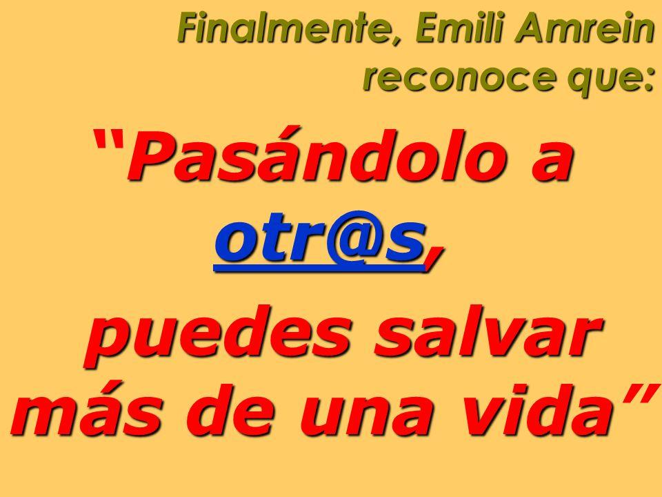 Finalmente, Emili Amrein reconoce que: PasándoloPasándolo a otr@sotr@s, otr@s puedes salvar más de una vida