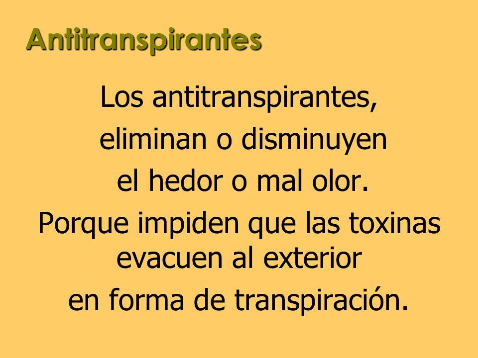 Acción de los Antitranspirantes Los antitranspirantes que se utilizan para las axilas, evitan la transpiración; por lo tanto el cuerpo, no puede eliminar sus toxinas, a través de las axilas.