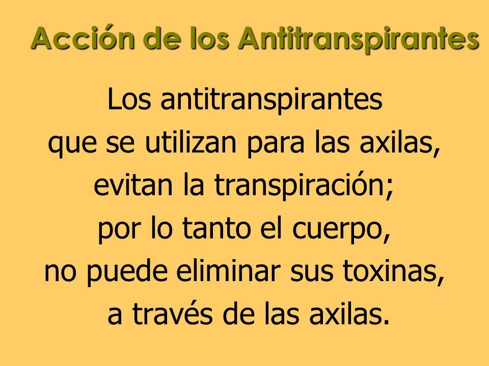 Acción de los Antitranspirantes Los antitranspirantes que se utilizan para las axilas, evitan la transpiración; por lo tanto el cuerpo, no puede elimi