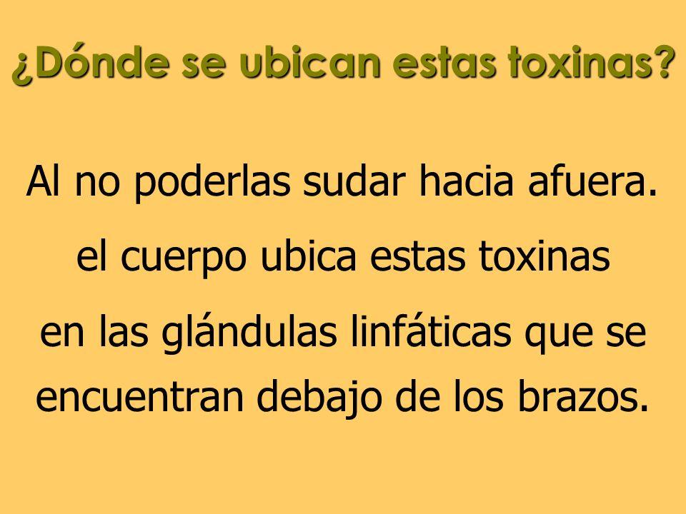 ¿Dónde se ubican estas toxinas? Al no poderlas sudar hacia afuera. el cuerpo ubica estas toxinas en las glándulas linfáticas que se encuentran debajo