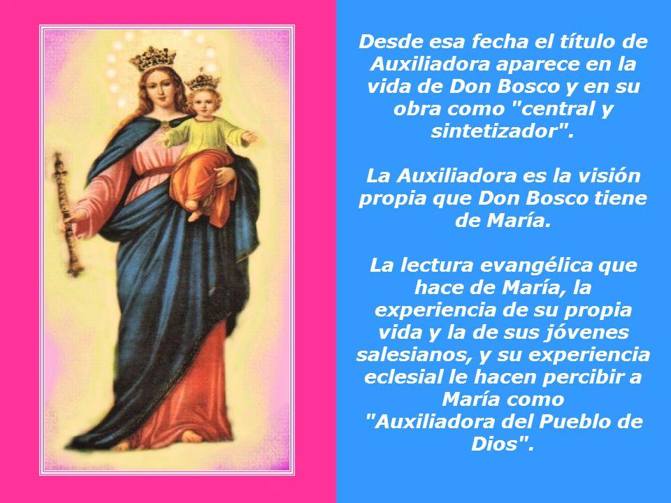 Desde esa fecha el título de Auxiliadora aparece en la vida de Don Bosco y en su obra como central y sintetizador .
