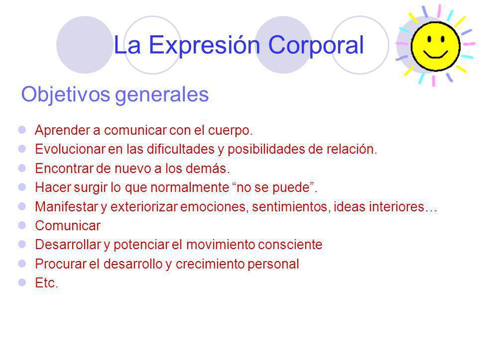 La Expresión Corporal Objetivos generales Aprender a comunicar con el cuerpo. Evolucionar en las dificultades y posibilidades de relación. Encontrar d
