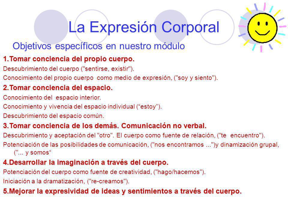 La Expresión Corporal Objetivos específicos en nuestro módulo 1.Tomar conciencia del propio cuerpo. Descubrimiento del cuerpo (