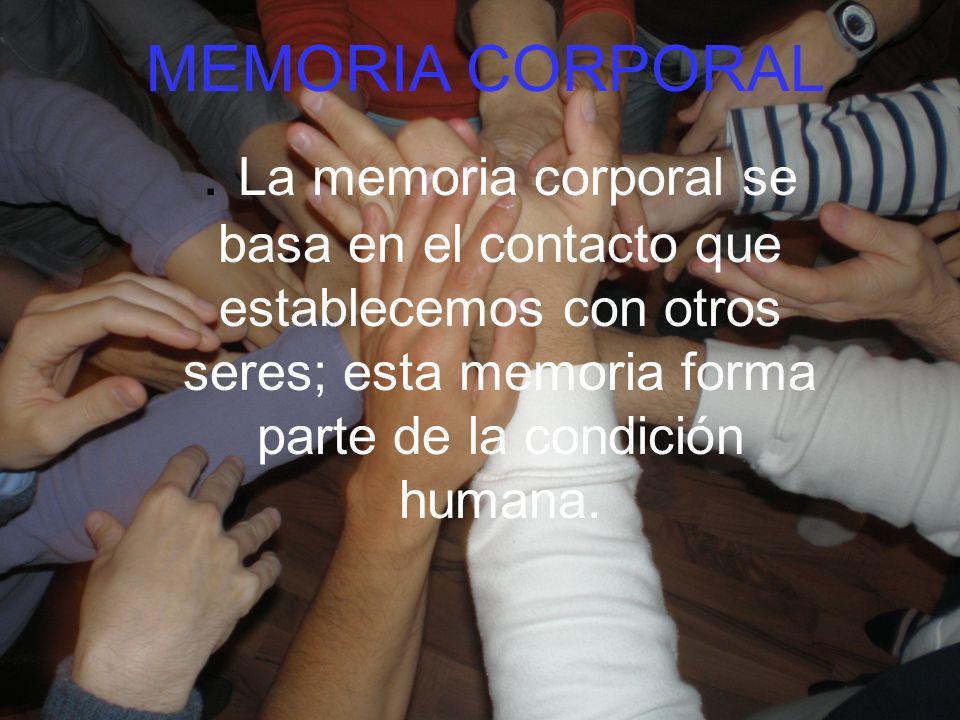 . La memoria corporal se basa en el contacto que establecemos con otros seres; esta memoria forma parte de la condición humana. MEMORIA CORPORAL