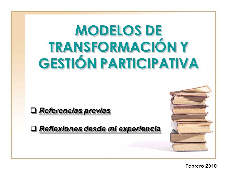 MODELOS DE TRANSFORMACIÓN Y GESTIÓN PARTICIPATIVA Referencias previas Reflexiones desde mi experiencia Referencias previas Reflexiones desde mi experiencia Febrero 2010