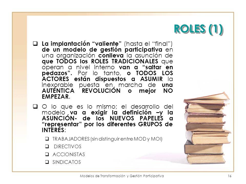 Modelos de Transformación y Gestión Participativa16 ROLES (1) La implantación valiente (hasta el final) de un modelo de gestión participativa en una organización conlleva la asunción de que TODOS los ROLES TRADICIONALES que operan a nivel interno van a saltar en pedazos.