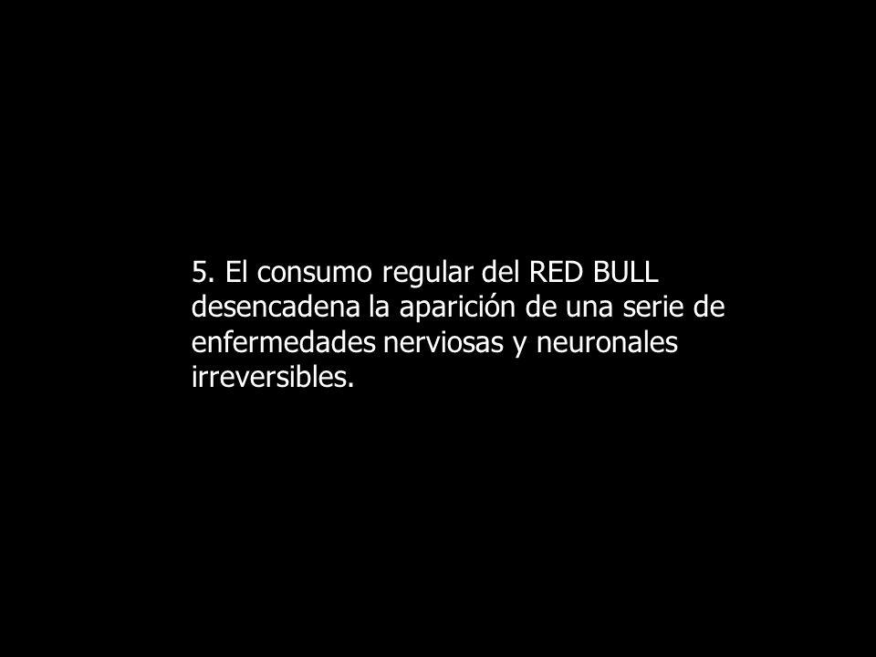 5. El consumo regular del RED BULL desencadena la aparición de una serie de enfermedades nerviosas y neuronales irreversibles.