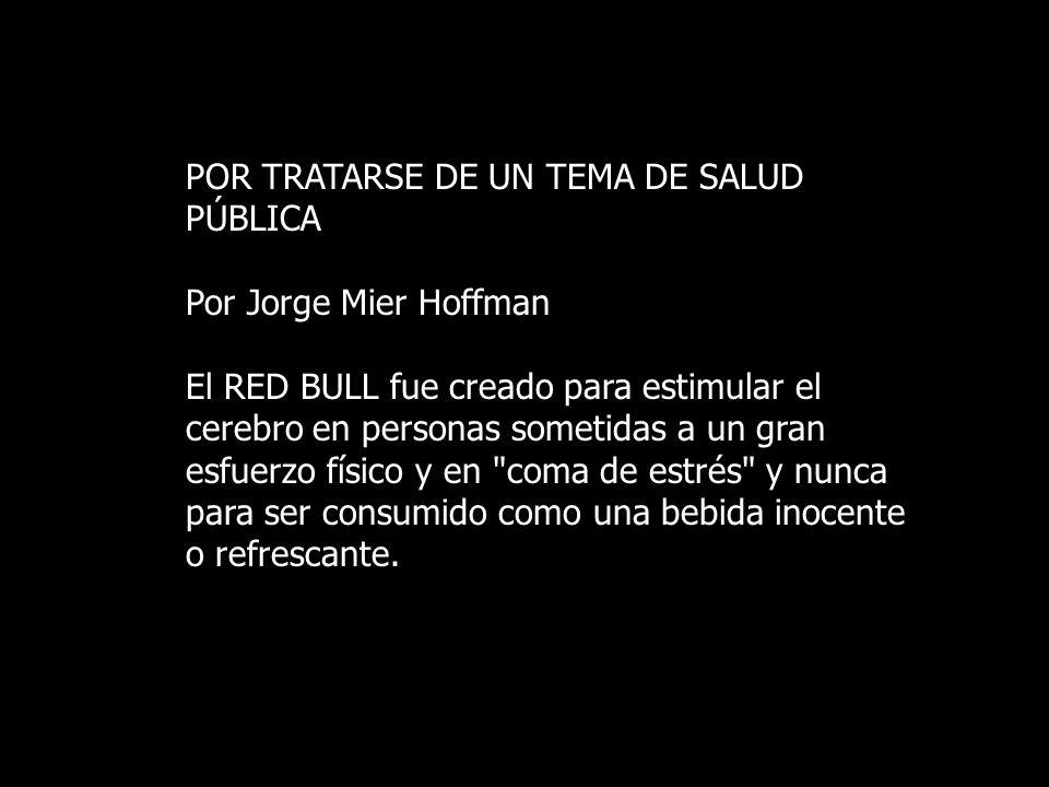 POR TRATARSE DE UN TEMA DE SALUD PÚBLICA Por Jorge Mier Hoffman El RED BULL fue creado para estimular el cerebro en personas sometidas a un gran esfue