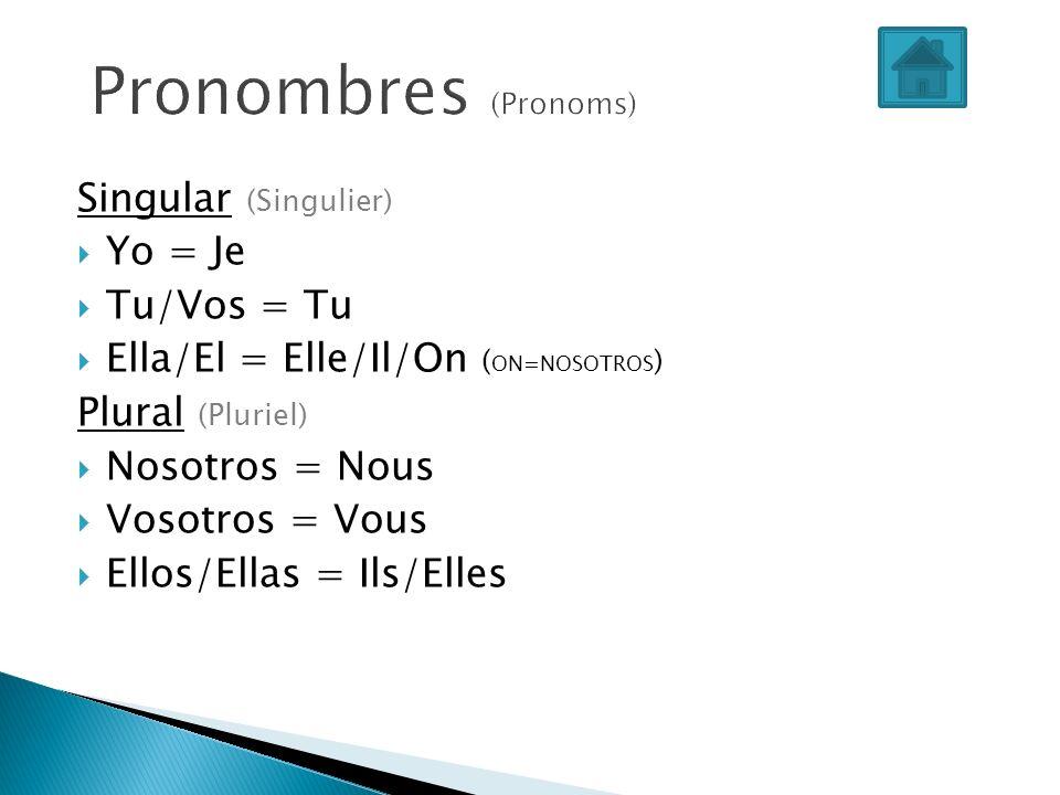 Singular (Singulier) Yo = Je Tu/Vos = Tu Ella/El = Elle/Il/On ( ON=NOSOTROS ) Plural (Pluriel) Nosotros = Nous Vosotros = Vous Ellos/Ellas = Ils/Elles