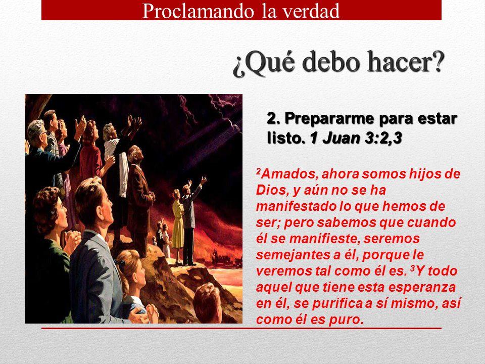 ¿Qué debo hacer? 2. Prepararme para estar listo. 1 Juan 3:2,3 2 Amados, ahora somos hijos de Dios, y aún no se ha manifestado lo que hemos de ser; per