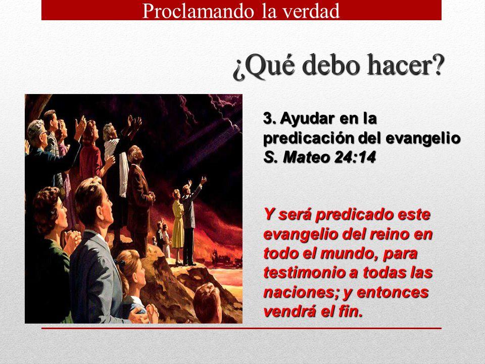 ¿Qué debo hacer? 3. Ayudar en la predicación del evangelio S. Mateo 24:14 Y será predicado este evangelio del reino en todo el mundo, para testimonio