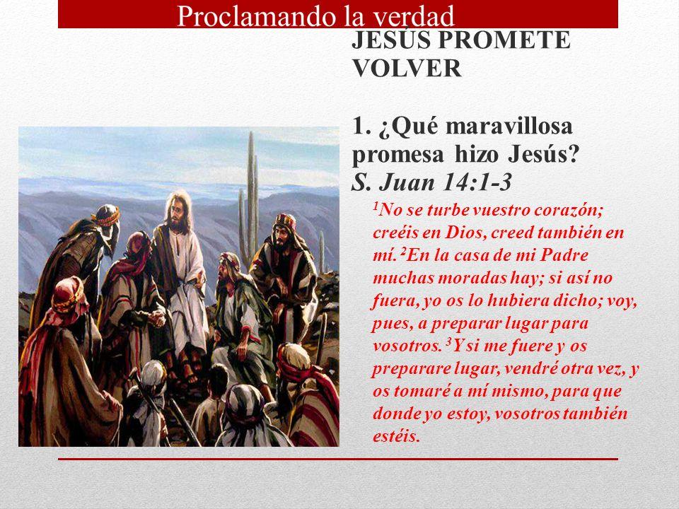 JESÚS PROMETE VOLVER 1. ¿Qué maravillosa promesa hizo Jesús? S. Juan 14:1 3 1 No se turbe vuestro corazón; creéis en Dios, creed también en mí. 2 En l