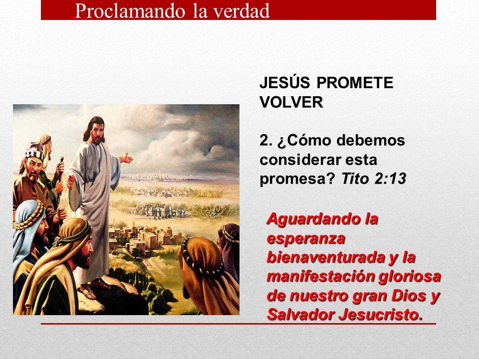 JESÚS PROMETE VOLVER 2. ¿Cómo debemos considerar esta promesa? Tito 2:13 Aguardando la esperanza bienaventurada y la manifestación gloriosa de nuestro