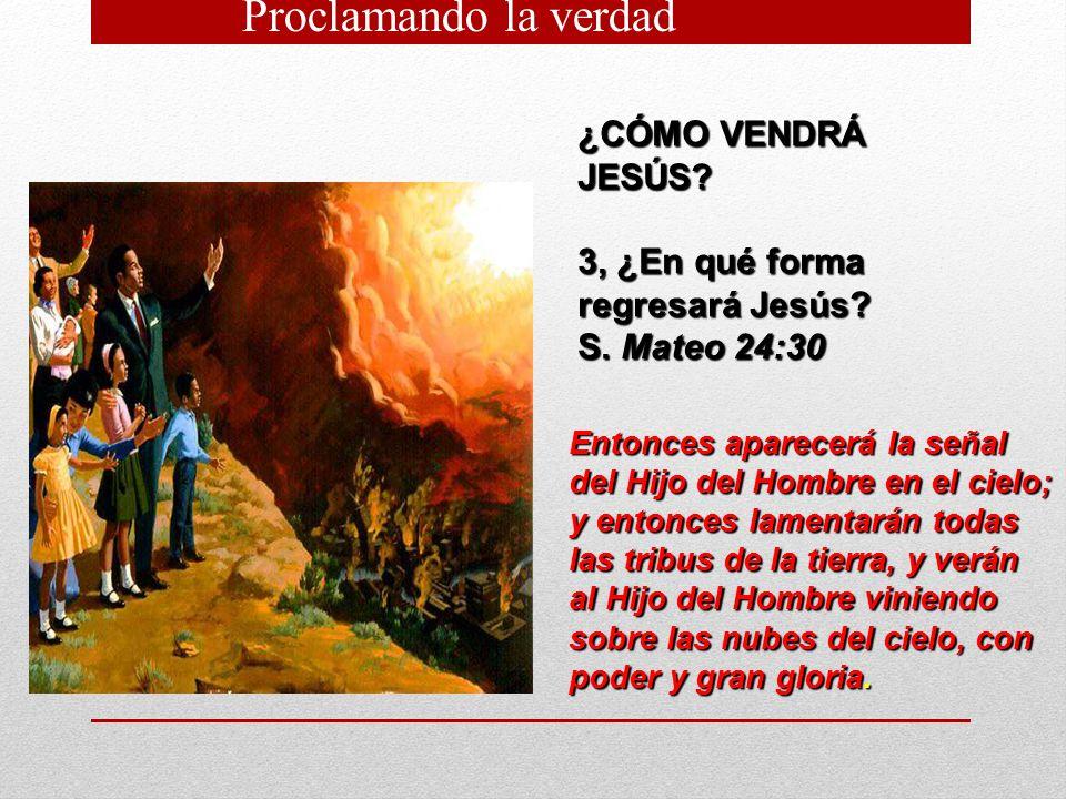 ¿CÓMO VENDRÁ JESÚS? 3, ¿En qué forma regresará Jesús? S. Mateo 24:30 Entonces aparecerá la señal del Hijo del Hombre en el cielo; y entonces lamentará