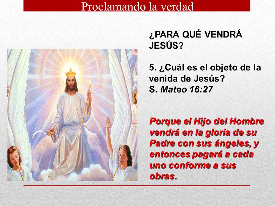 ¿PARA QUÉ VENDRÁ JESÚS? 5. ¿Cuál es el objeto de la venida de Jesús? S. Mateo 16:27 Porque el Hijo del Hombre vendrá en la gloria de su Padre con sus