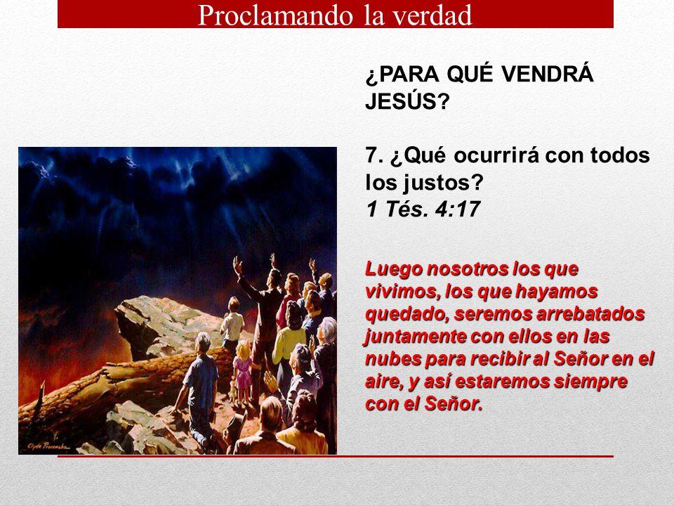 ¿PARA QUÉ VENDRÁ JESÚS? 7. ¿Qué ocurrirá con todos los justos? 1 Tés. 4:17 Luego nosotros los que vivimos, los que hayamos quedado, seremos arrebatado