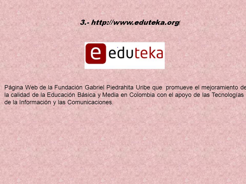3.- http://www.eduteka.org / Página Web de la Fundación Gabriel Piedrahita Uribe que promueve el mejoramiento de la calidad de la Educación Básica y Media en Colombia con el apoyo de las Tecnologías de la Información y las Comunicaciones.