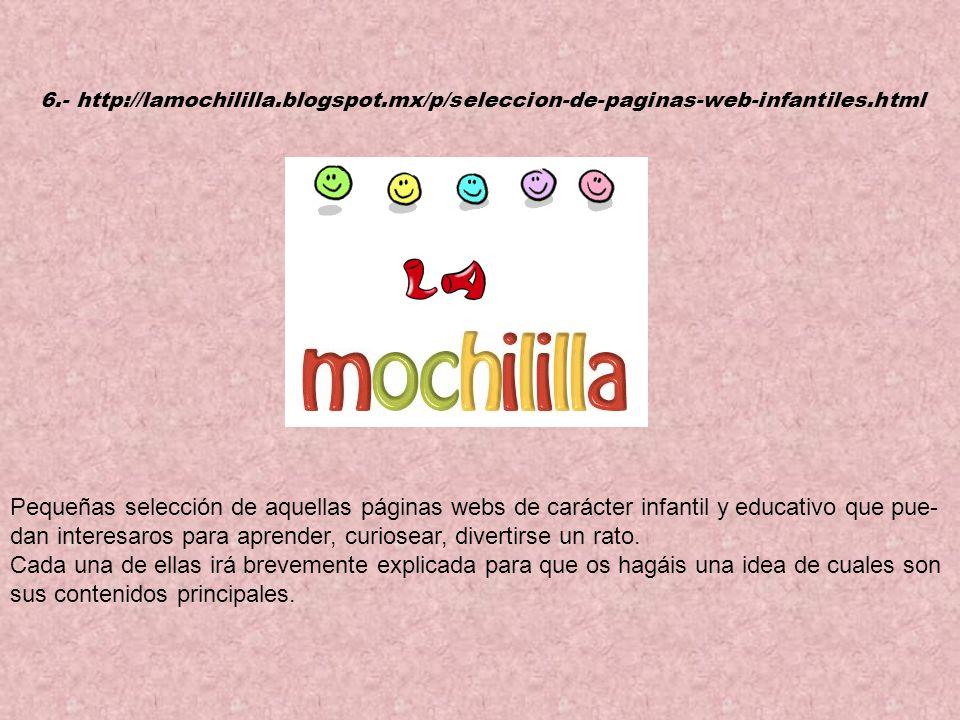 6.- http://lamochililla.blogspot.mx/p/seleccion-de-paginas-web-infantiles.html Pequeñas selección de aquellas páginas webs de carácter infantil y educativo que pue- dan interesaros para aprender, curiosear, divertirse un rato.