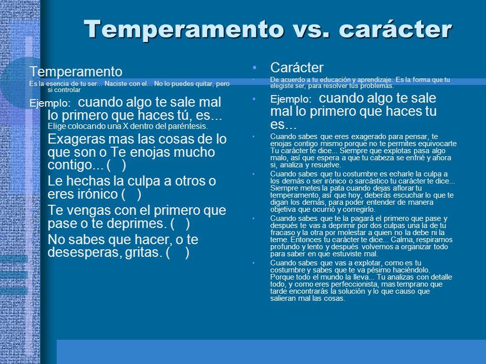 Temperamento vs. carácter Temperamento Es la esencia de tu ser... Naciste con el... No lo puedes quitar, pero si controlar Ejemplo: cuando algo te sal
