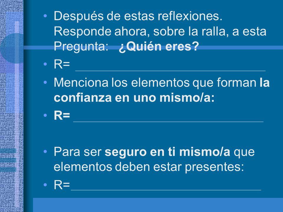 Después de estas reflexiones. Responde ahora, sobre la ralla, a esta Pregunta: ¿Quién eres? R= Menciona los elementos que forman la confianza en uno m
