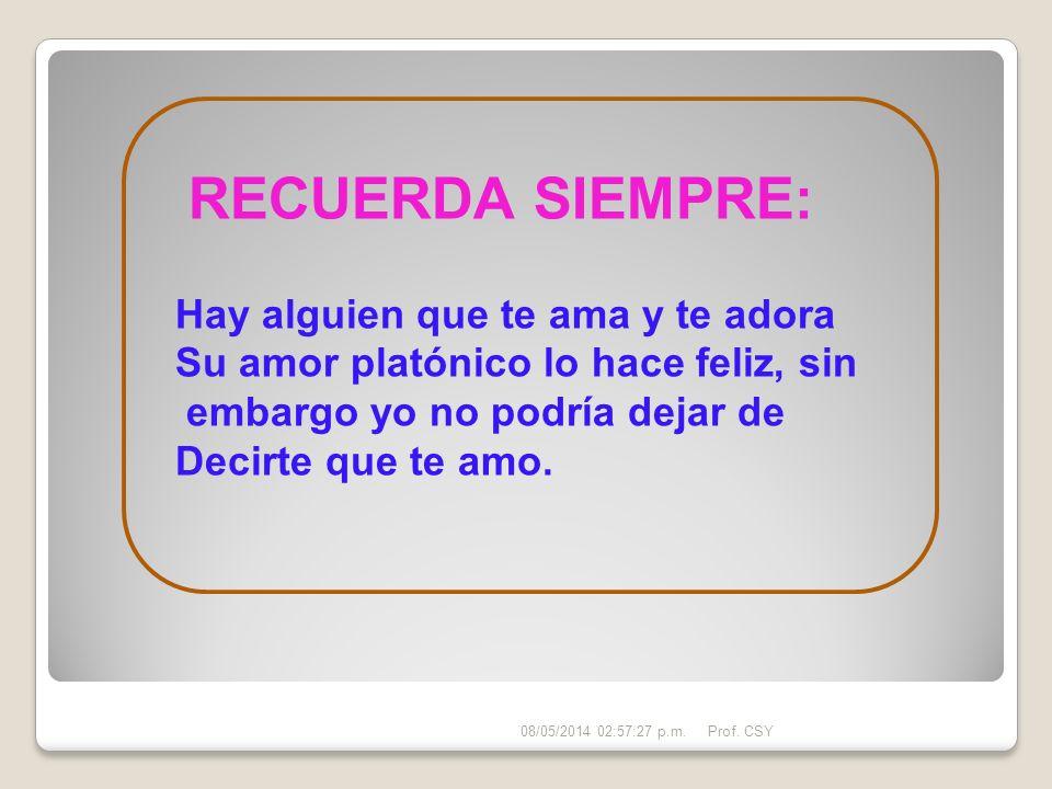 RECUERDA SIEMPRE: Hay alguien que te ama y te adora Su amor platónico lo hace feliz, sin embargo yo no podría dejar de Decirte que te amo. 08/05/2014