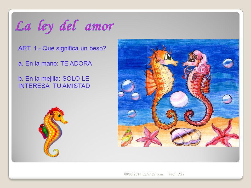 ART. 1.- Que significa un beso? a. En la mano: TE ADORA b. En la mejilla: SOLO LE INTERESA TU AMISTAD 08/05/2014 02:59:24 p.m.Prof. CSY