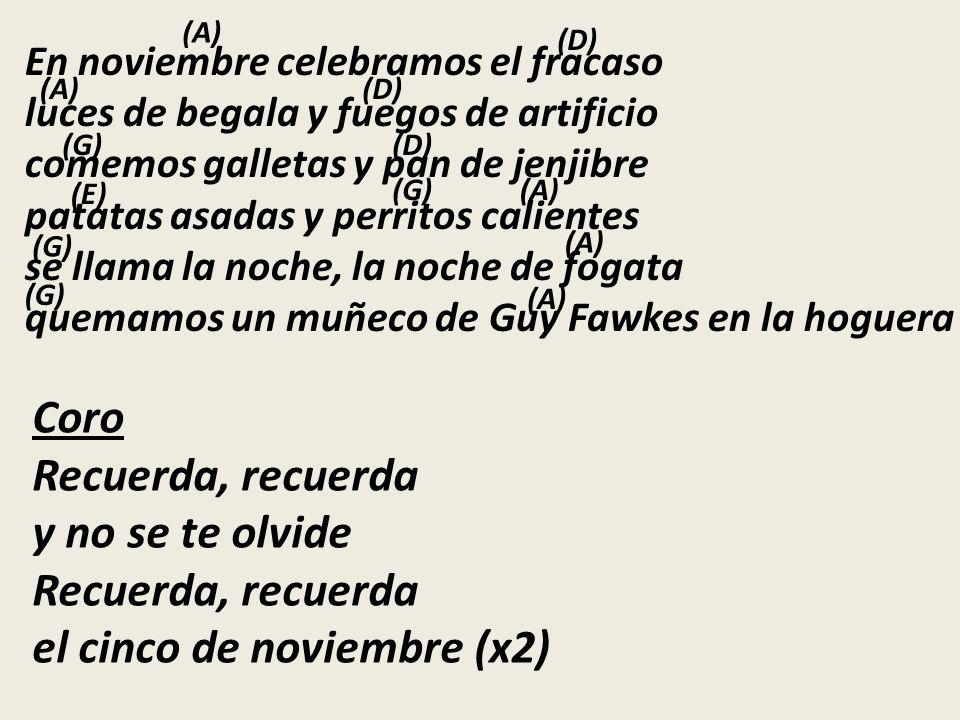 En noviembre celebramos el fracaso luces de begala y fuegos de artificio comemos galletas y pan de jenjibre patatas asadas y perritos calientes se llama la noche, la noche de fogata quemamos un muñeco de Guy Fawkes en la hoguera Coro Recuerda, recuerda y no se te olvide Recuerda, recuerda el cinco de noviembre (x2) (A) (D) (A)(D) (G)(D) (E) (G)(A) (G) (A) (G) (A)