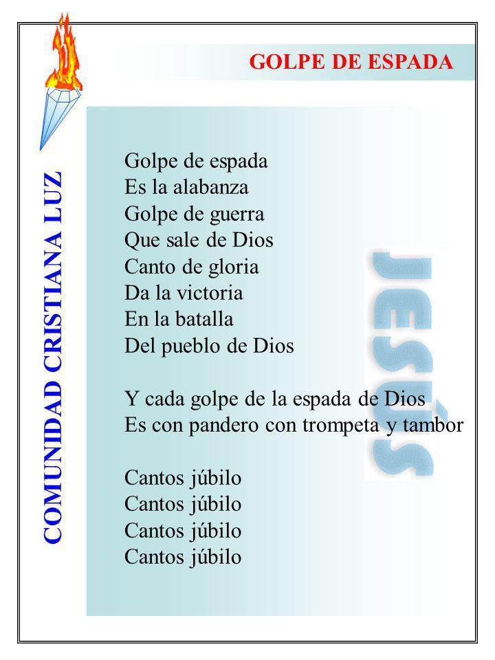 COMUNIDAD CRISTIANA LUZ Golpe de espada Es la alabanza Golpe de guerra Que sale de Dios Canto de gloria Da la victoria En la batalla Del pueblo de Dio