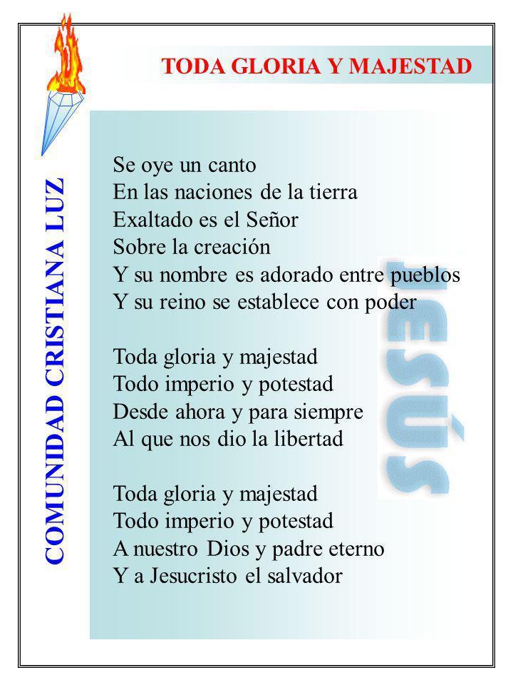 COMUNIDAD CRISTIANA LUZ TODA GLORIA Y MAJESTAD Se oye un canto En las naciones de la tierra Exaltado es el Señor Sobre la creación Y su nombre es ador