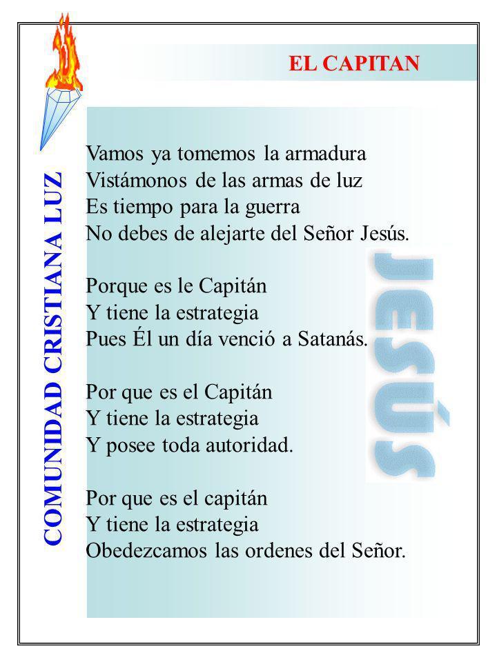 COMUNIDAD CRISTIANA LUZ EL CAPITAN Vamos ya tomemos la armadura Vistámonos de las armas de luz Es tiempo para la guerra No debes de alejarte del Señor