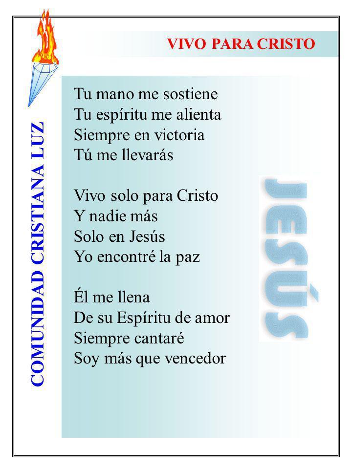 COMUNIDAD CRISTIANA LUZ VIVO PARA CRISTO Tu mano me sostiene Tu espíritu me alienta Siempre en victoria Tú me llevarás Vivo solo para Cristo Y nadie m