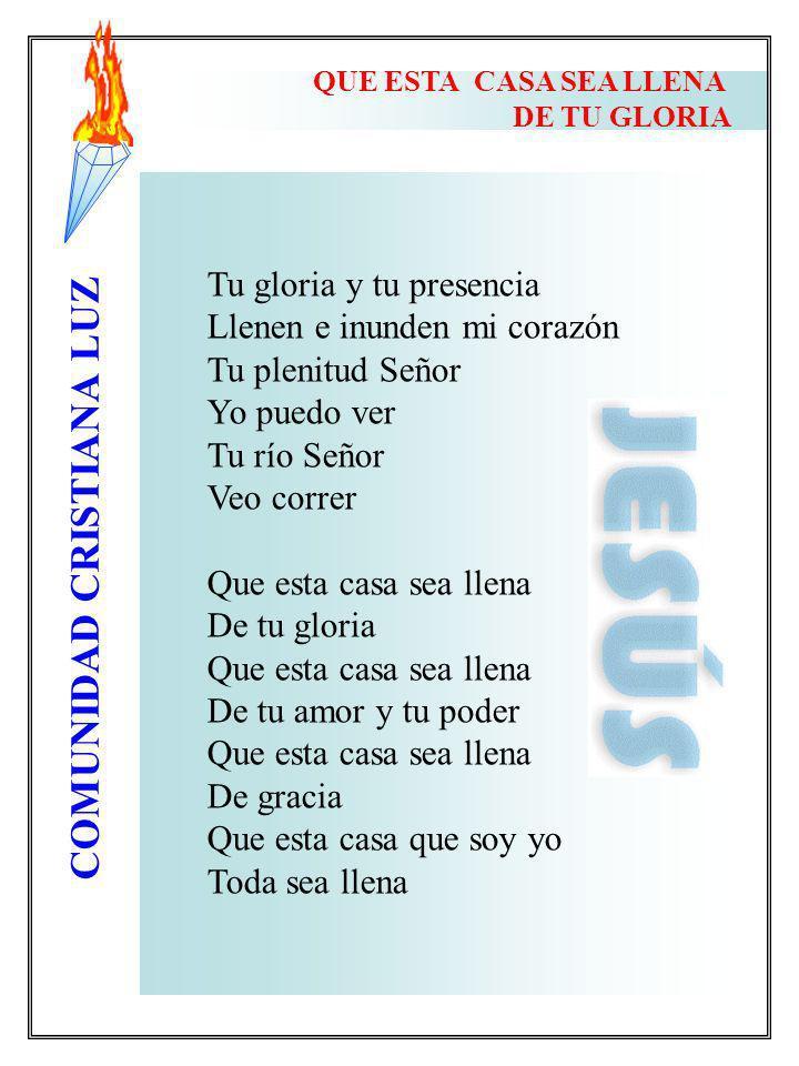 COMUNIDAD CRISTIANA LUZ QUE ESTA CASA SEA LLENA DE TU GLORIA Tu gloria y tu presencia Llenen e inunden mi corazón Tu plenitud Señor Yo puedo ver Tu rí